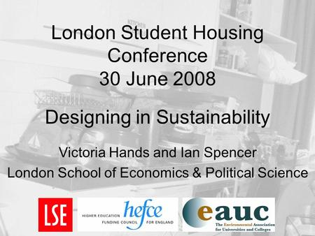 London Student Housing Conference 30 June 2008 Designing in Sustainability Victoria Hands and Ian Spencer London School of Economics & Political Science.