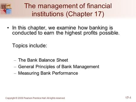 Copyright © 2009 Pearson Prentice Hall. All rights reserved. 17-1 The management of financial institutions (Chapter 17) In this chapter, we examine how.