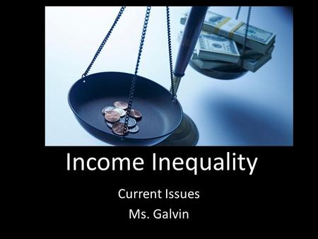 Income Inequality Current Issues Ms. Galvin. Essential Questions What are the causes of income inequality in America? What are the effects of income inequality?