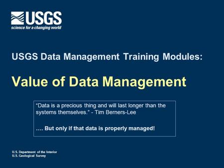 "U.S. Department of the Interior U.S. Geological Survey USGS Data Management Training Modules: Value of Data Management ""Data is a precious thing and will."