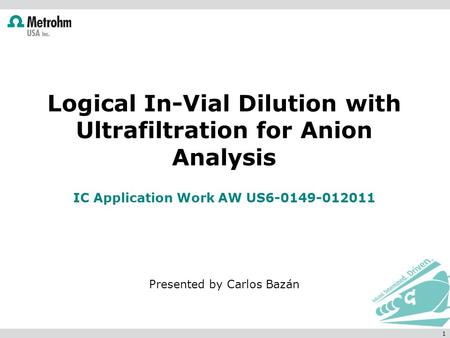 Logical In-Vial Dilution with Ultrafiltration for Anion Analysis IC Application Work AW US6-0149-012011 Presented by Carlos Bazán 1.