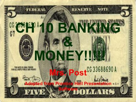 CH 10 BANKING & MONEY!!!!! Mrs. Post Adapted from Prentice Hall Presentation Software.