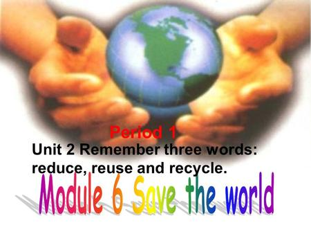 Unit 2 Remember three words: reduce, reuse and recycle. Period 1.
