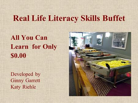Real Life Literacy Skills Buffet All You Can Learn for Only $0.00 Developed by Ginny Garrett Katy Riehle.