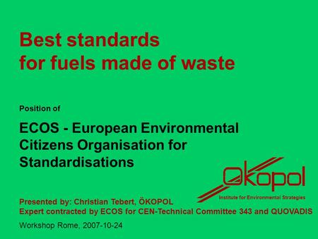 Best standards for fuels made of waste Position of ECOS - European Environmental Citizens Organisation for Standardisations Presented by: Christian Tebert,