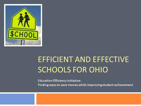 EFFICIENT AND EFFECTIVE SCHOOLS FOR OHIO Education Efficiency Initiative: Finding ways to save money while improving student achievement.