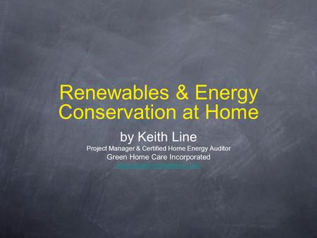 Renewables & Energy Conservation at Home by Keith Line Project Manager & Certified Home Energy Auditor Green Home Care Incorporated www.greenhomecareinc.com.