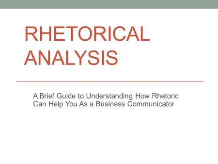 Rhetorical Analysis A Brief Guide to Understanding How Rhetoric Can Help You As a Business Communicator.
