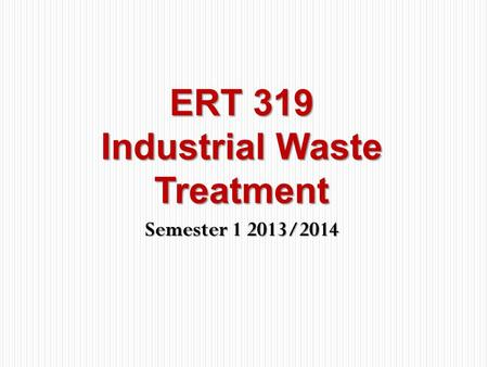 Semester 1 2013/2014 ERT 319 Industrial Waste Treatment.