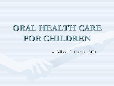 ORAL HEALTH CARE FOR CHILDREN -- Gilbert A. Handal, MD.