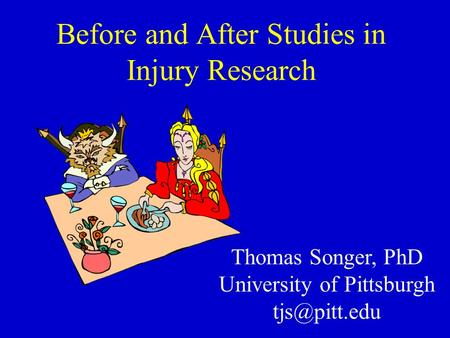 Before and After Studies in Injury Research Thomas Songer, PhD University of Pittsburgh