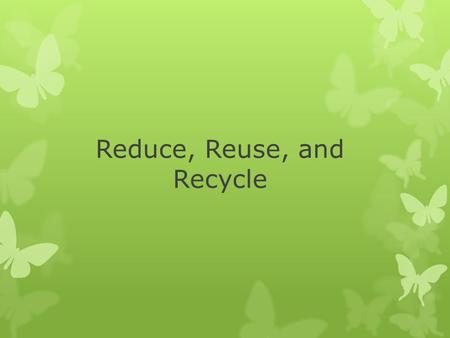 Reduce, Reuse, and Recycle. Preventing and Reducing Pollution  Human activity is responsible for much of the world's pollution  Humans can also do much.