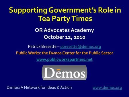 OR Advocates Academy October 12, 2010 Supporting Government's Role in Tea Party Times Patrick Bresette – Public.