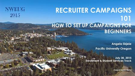 RECRUITER CAMPAIGNS 101 HOW TO SET UP CAMPAIGNS FOR BEGINNERS Angela Skjeie Pacific University Oregon July 30, 2015 Enrollment & Student Services Track.
