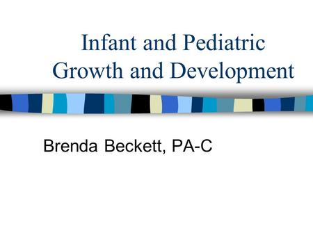 Infant and Pediatric Growth and Development Brenda Beckett, PA-C.
