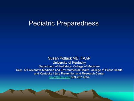 Pediatric Preparedness Susan Pollack MD, FAAP University of Kentucky Department of Pediatrics, College of Medicine Dept. of Preventive Medicine and Environmental.