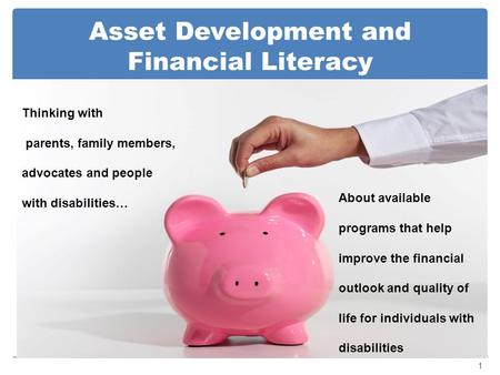Asset Development and Financial Literacy 1 Thinking with parents, family members, advocates and people with disabilities… About available programs that.
