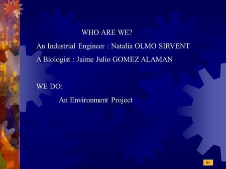 WHO ARE WE? An Industrial Engineer : Natalia OLMO SIRVENT A Biologist : Jaime Julio GOMEZ ALAMAN WE DO: An Environment Project.