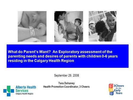 What do Parent's Want? An Exploratory assessment of the parenting needs and desires of parents with children 0-6 years residing in the Calgary Health Region.