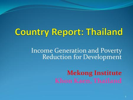 1 Income Generation and Poverty Reduction for Development Mekong Institute Khon Kaen, Thailand.