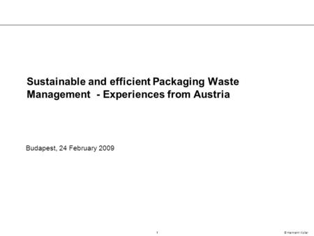 1 © Hermann Koller Sustainable and efficient Packaging Waste Management - Experiences from Austria Budapest, 24 February 2009.