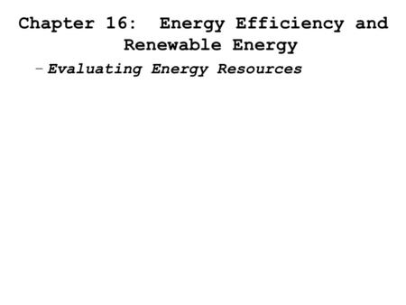 Chapter 16: Energy Efficiency and Renewable Energy –Evaluating Energy Resources.