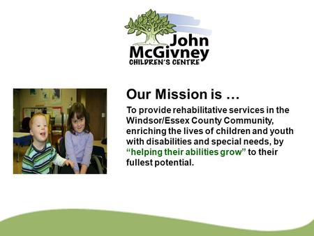 Our Mission is … To provide rehabilitative services in the Windsor/Essex County Community, enriching the lives of children and youth with disabilities.