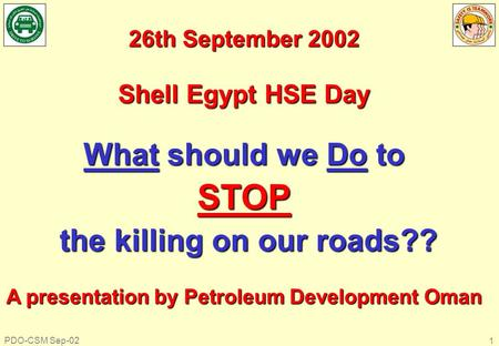 PDO-CSM Sep-02 1 26th September 2002 Shell Egypt HSE Day What should we Do to STOP the killing on our roads?? the killing on our roads?? A presentation.