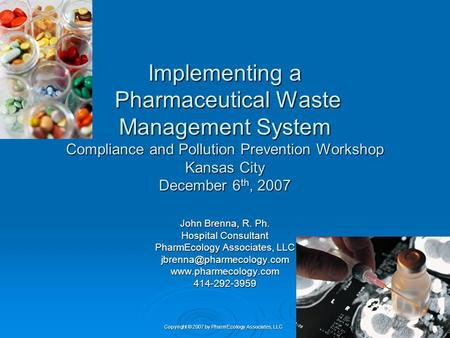 Implementing a Pharmaceutical Waste Management System Compliance and Pollution Prevention Workshop Kansas City December 6th, 2007 John Brenna, R. Ph.