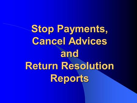 Stop Payments, Cancel Advices and Return Resolution Reports.