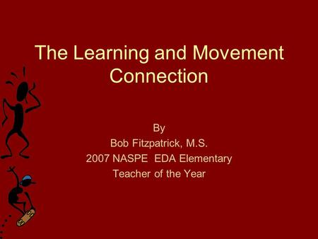 The Learning and Movement Connection By Bob Fitzpatrick, M.S. 2007 NASPE EDA Elementary Teacher of the Year.