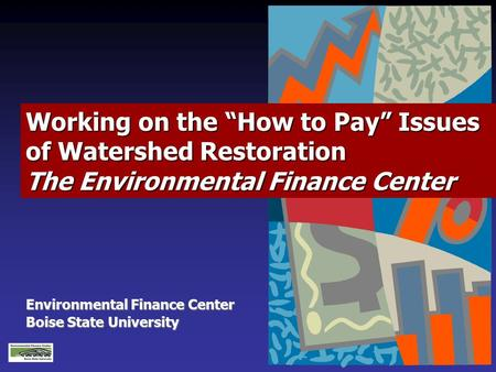"Environmental Finance Center Boise State University Working on the ""How to Pay"" Issues of Watershed Restoration The Environmental Finance Center."