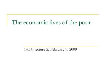 The economic lives of the poor 14.74, lecture 2, February 9, 2009.