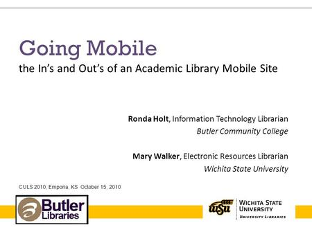 Going Mobile the In's and Out's of an Academic Library Mobile Site Ronda Holt, Information Technology Librarian Butler Community College Mary Walker, Electronic.