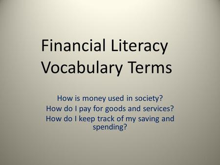 Financial Literacy Vocabulary Terms How is money used in society? How do I pay for goods and services? How do I keep track of my saving and spending? 1.