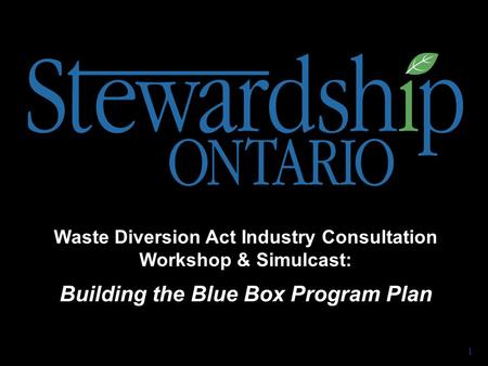 Waste Diversion Act Industry Consultation Workshop & Simulcast: Building the Blue Box Program Plan 1.