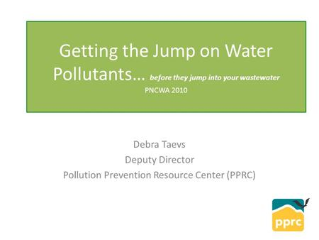 Getting the Jump on <strong>Water</strong> <strong>Pollutants</strong>… before they jump into your wastewater PNCWA 2010 Debra Taevs Deputy Director <strong>Pollution</strong> Prevention Resource Center.