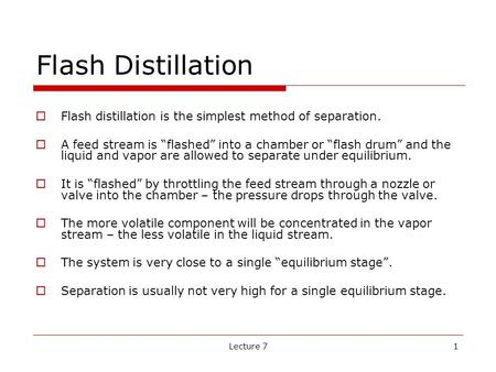 "Flash Distillation Flash distillation is the simplest method of separation. A feed stream is ""flashed"" into a chamber or ""flash drum"" and the liquid and."