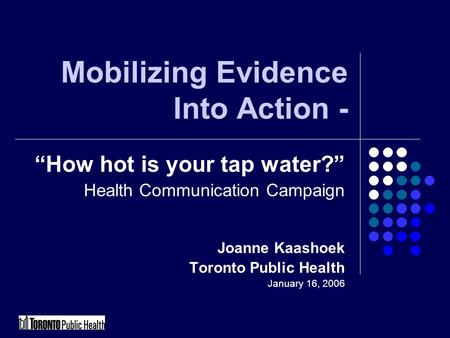"Mobilizing Evidence Into Action - ""How hot is your tap water?"" Health Communication Campaign Joanne Kaashoek Toronto Public Health January 16, 2006."