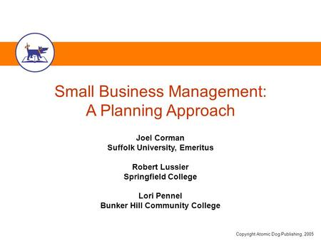 Copyright Atomic Dog Publishing, 2005 Small Business Management: A Planning Approach Joel Corman Suffolk University, Emeritus Robert Lussier Springfield.