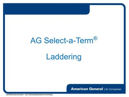 FOR PRODUCER USE ONLY – NOT FOR DISSEMINATION TO THE PUBLIC AG Select-a-Term ® Laddering.