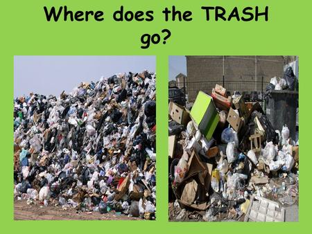 Where does the TRASH go?. LANDFILLS Everyone want their trash GONE.Most people dont want it in their city or town. How do you think the people of Turkey.