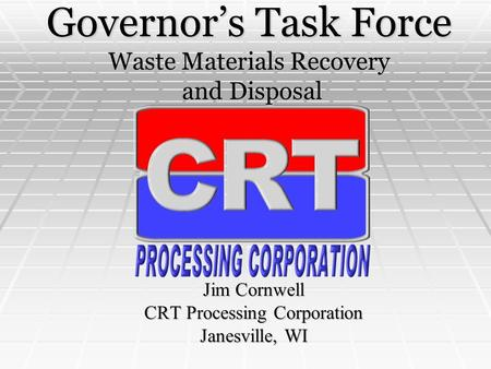Governor's Task Force Waste Materials Recovery and Disposal Jim Cornwell CRT Processing Corporation Janesville, WI.
