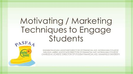 Motivating / Marketing Techniques to Engage Students SHANNON ADAM, ASSISTANT DIRECTOR OF FINANCIAL AID, MORAVIAN COLLEGE MELISSA LABRIE, ASSOCIATE DIRECTOR.