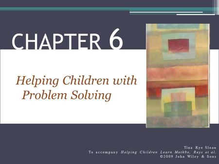 Helping Children with Problem Solving CHAPTER 6 Tina Rye Sloan To accompany Helping Children Learn Math9e, Reys et al. ©2009 John Wiley & Sons.