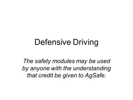 Defensive Driving The safety modules may be used by anyone with the understanding that credit be given to AgSafe.