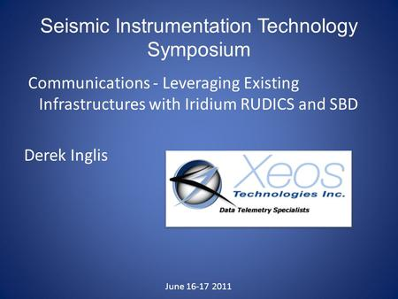 Seismic Instrumentation Technology Symposium Communications - Leveraging Existing Infrastructures with Iridium RUDICS and SBD Derek Inglis June 16-17 2011.
