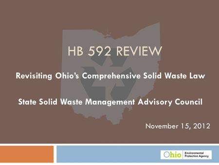 November 15, 2012 HB 592 REVIEW Revisiting Ohio's Comprehensive Solid Waste Law State Solid Waste Management Advisory Council.
