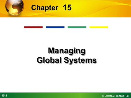 15.1 © 2010 by Prentice Hall 15 Chapter Managing Global Systems.