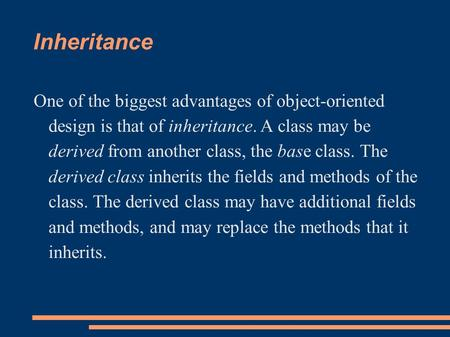 Inheritance One of the biggest advantages of object-oriented design is that of inheritance. A class may be derived from another class, the base class.